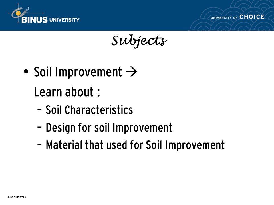 Bina Nusantara Subjects Soil Improvement  Learn about : – Soil Characteristics – Design for soil Improvement – Material that used for Soil Improvement