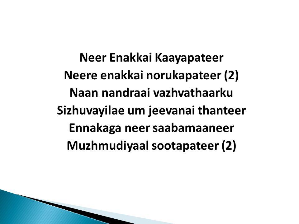 Neer Enakkai Kaayapateer Neere enakkai norukapateer (2) Naan nandraai vazhvathaarku Sizhuvayilae um jeevanai thanteer Ennakaga neer saabamaaneer Muzhmudiyaal sootapateer (2)