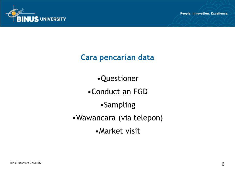 Bina Nusantara University 6 Cara pencarian data Questioner Conduct an FGD Sampling Wawancara (via telepon) Market visit