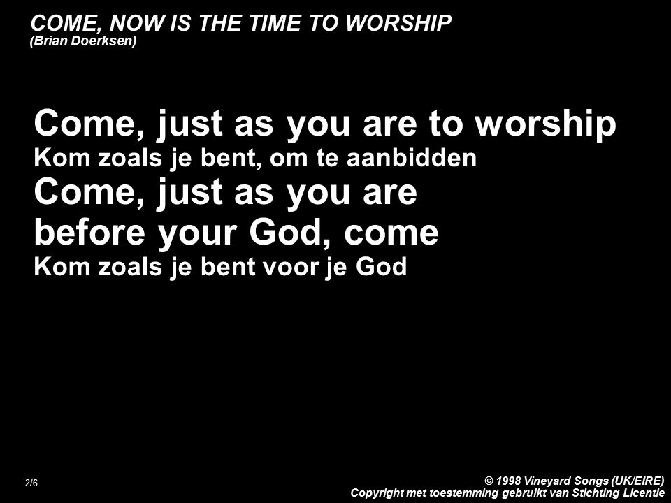 2/6 Come, just as you are to worship Kom zoals je bent, om te aanbidden Come, just as you are before your God, come Kom zoals je bent voor je God COME, NOW IS THE TIME TO WORSHIP (Brian Doerksen) © 1998 Vineyard Songs (UK/EIRE) Copyright met toestemming gebruikt van Stichting Licentie