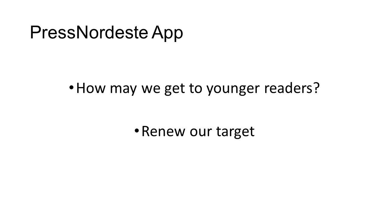 PressNordeste App How may we get to younger readers Renew our target