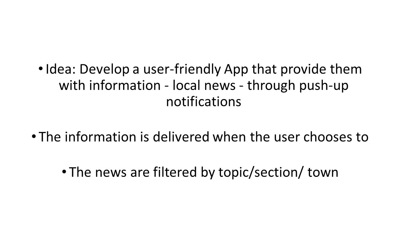 Idea: Develop a user-friendly App that provide them with information - local news - through push-up notifications The information is delivered when the user chooses to The news are filtered by topic/section/ town