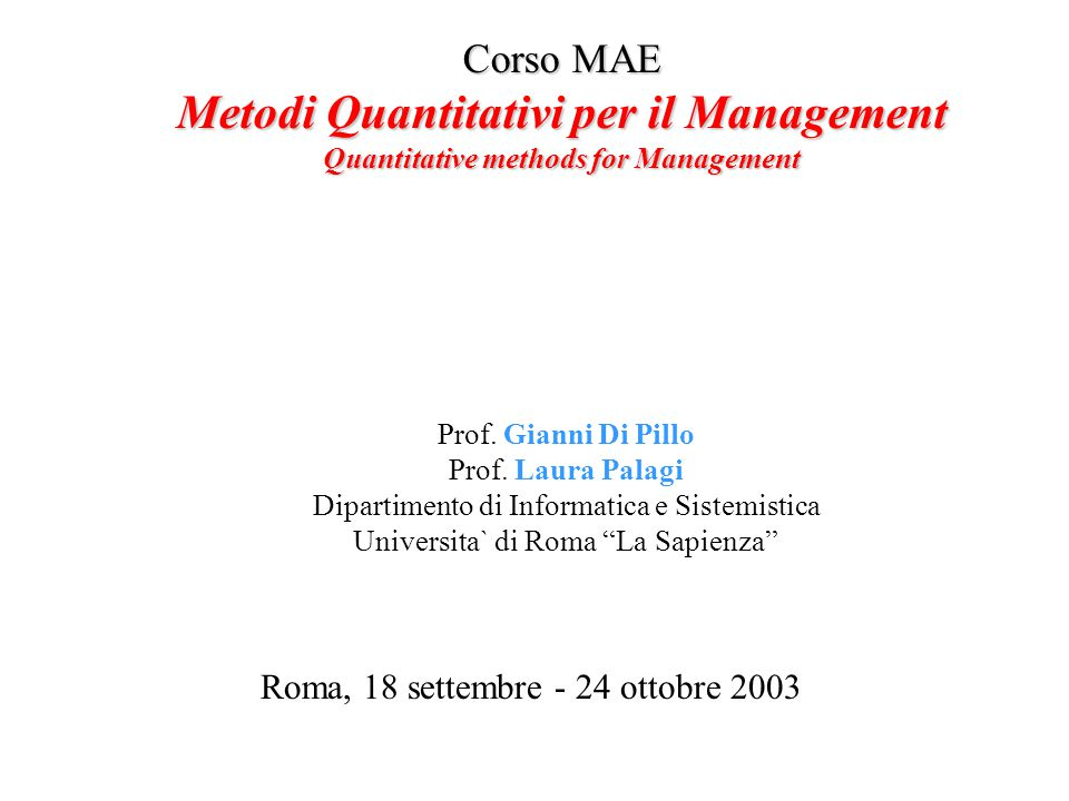 Corso MAE Metodi Quantitativi per il Management Quantitative methods for Management Roma, 18 settembre - 24 ottobre 2003 Prof. Gianni Di Pillo Prof. L