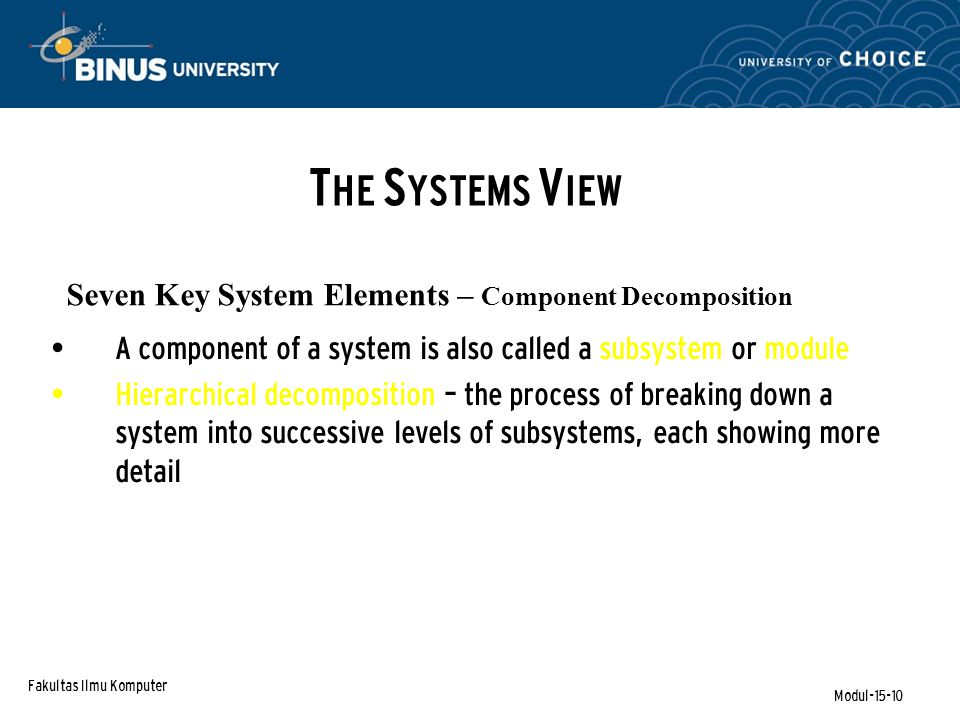 Fakultas Ilmu Komputer Modul-15-10 Seven Key System Elements – Component Decomposition A component of a system is also called a subsystem or module Hierarchical decomposition – the process of breaking down a system into successive levels of subsystems, each showing more detail T HE S YSTEMS V IEW