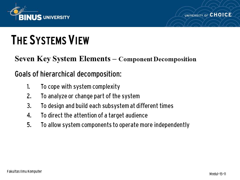 Fakultas Ilmu Komputer Modul-15-11 Seven Key System Elements – Component Decomposition Goals of hierarchical decomposition:  To cope with system complexity  To analyze or change part of the system  To design and build each subsystem at different times  To direct the attention of a target audience  To allow system components to operate more independently T HE S YSTEMS V IEW