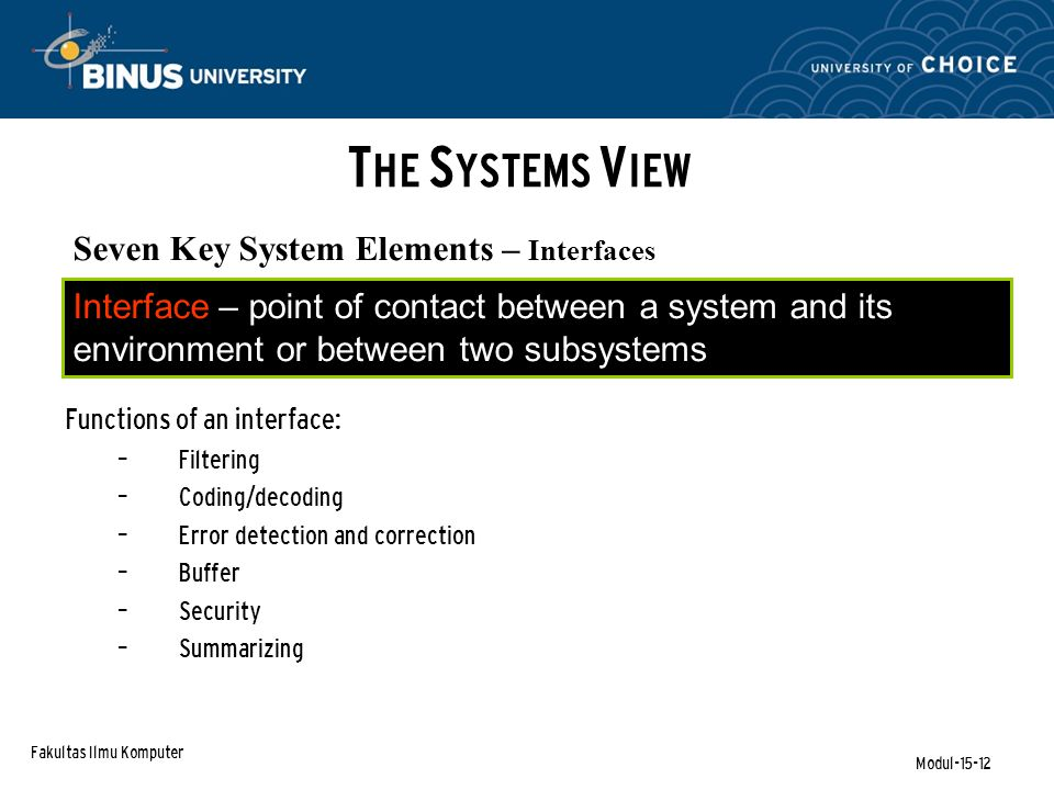 Fakultas Ilmu Komputer Modul-15-12 Seven Key System Elements – Interfaces Functions of an interface: – Filtering – Coding/decoding – Error detection and correction – Buffer – Security – Summarizing Interface – point of contact between a system and its environment or between two subsystems T HE S YSTEMS V IEW