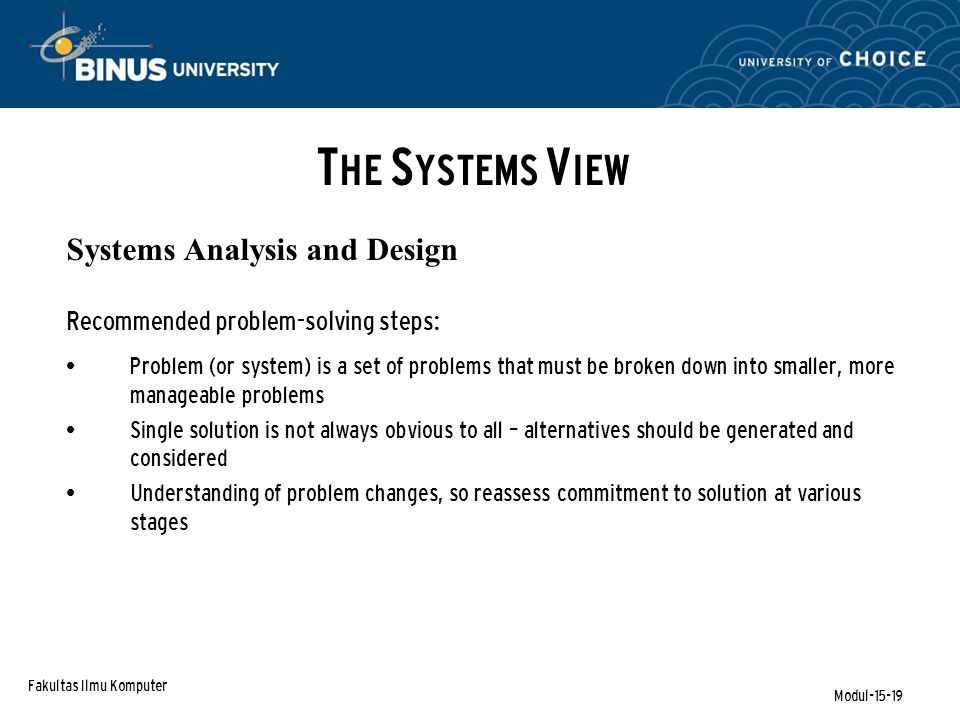 Fakultas Ilmu Komputer Modul-15-19 Systems Analysis and Design Recommended problem-solving steps: Problem (or system) is a set of problems that must be broken down into smaller, more manageable problems Single solution is not always obvious to all – alternatives should be generated and considered Understanding of problem changes, so reassess commitment to solution at various stages T HE S YSTEMS V IEW