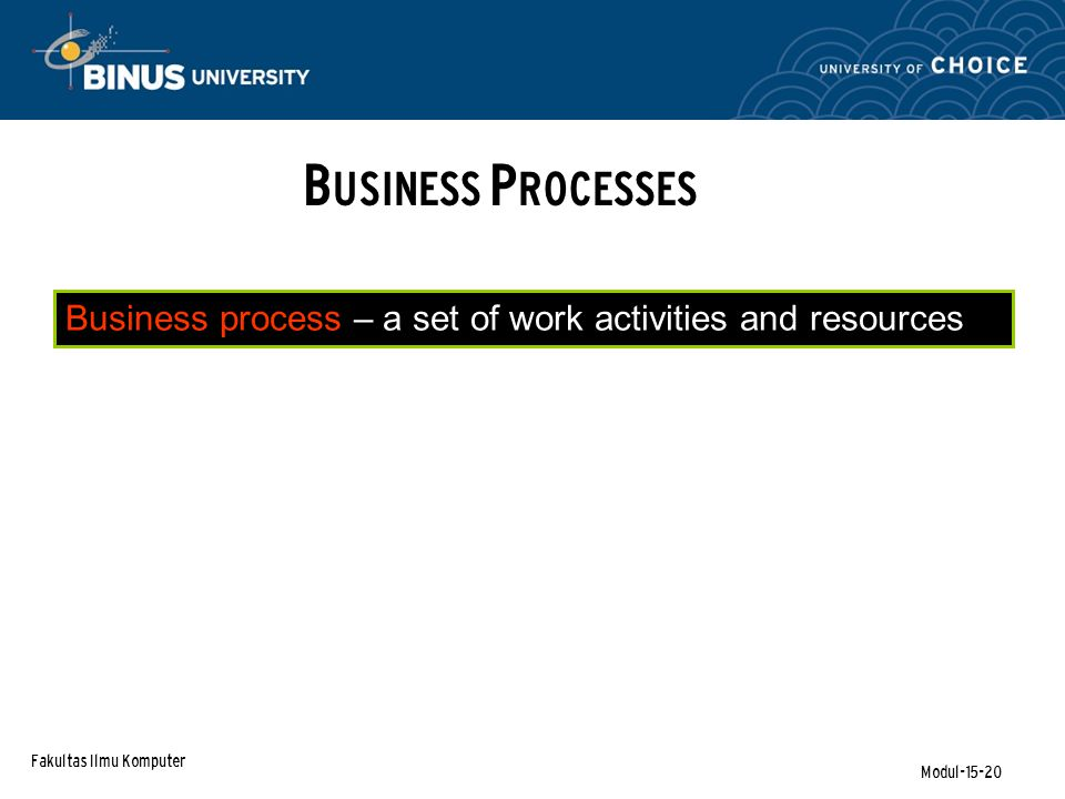 Fakultas Ilmu Komputer Modul-15-20 Business process – a set of work activities and resources B USINESS P ROCESSES