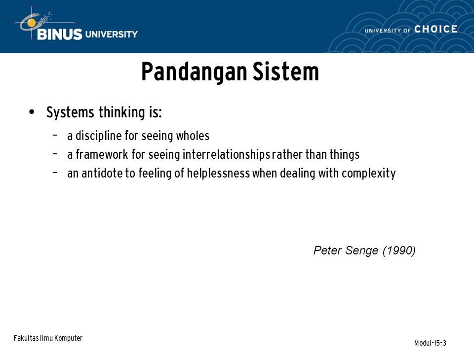 Fakultas Ilmu Komputer Modul-15-3 Pandangan Sistem Systems thinking is: – a discipline for seeing wholes – a framework for seeing interrelationships rather than things – an antidote to feeling of helplessness when dealing with complexity Peter Senge (1990)