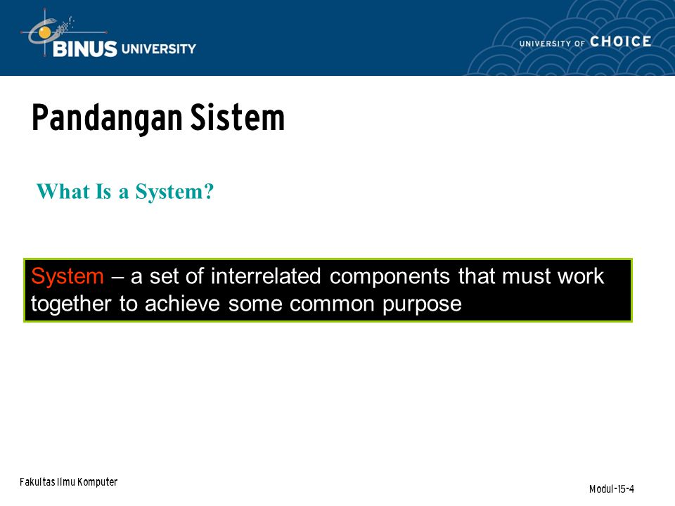 Fakultas Ilmu Komputer Modul-15-4 System – a set of interrelated components that must work together to achieve some common purpose Pandangan Sistem What Is a System