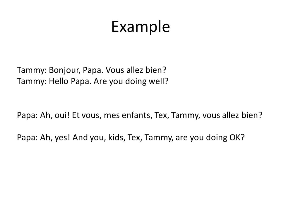 Example Tammy: Bonjour, Papa. Vous allez bien? Tammy: Hello Papa. Are you doing well? Papa: Ah, oui! Et vous, mes enfants, Tex, Tammy, vous allez bien
