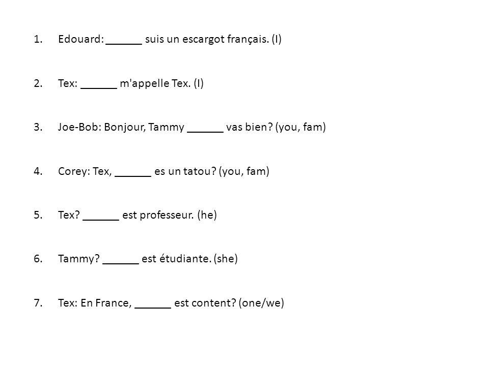 1. Edouard: ______ suis un escargot français. (I) 2. Tex: ______ m'appelle Tex. (I) 3. Joe-Bob: Bonjour, Tammy ______ vas bien? (you, fam) 4. Corey: T