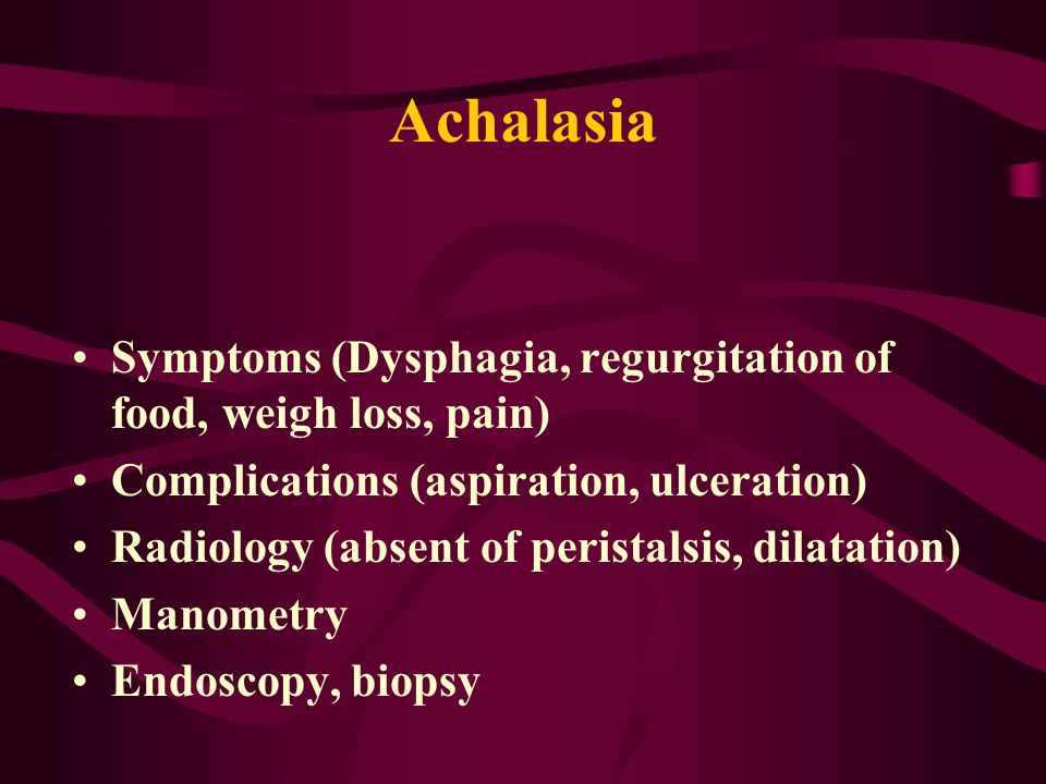 Achalasia Symptoms (Dysphagia, regurgitation of food, weigh loss, pain) Complications (aspiration, ulceration) Radiology (absent of peristalsis, dilatation) Manometry Endoscopy, biopsy