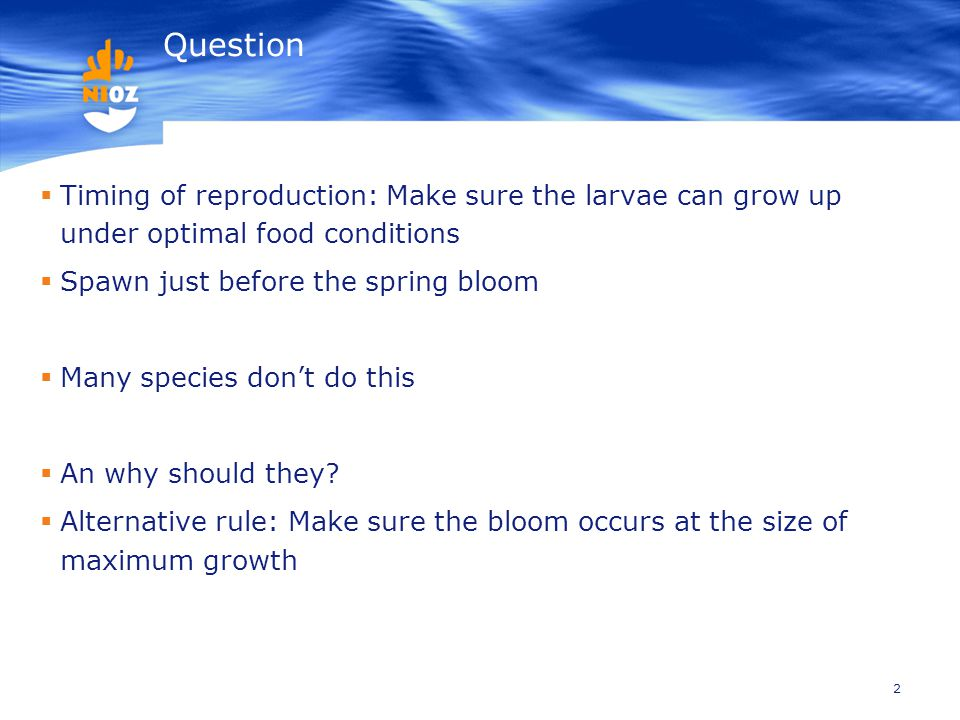 2 Question  Timing of reproduction: Make sure the larvae can grow up under optimal food conditions  Spawn just before the spring bloom  Many species don't do this  An why should they.