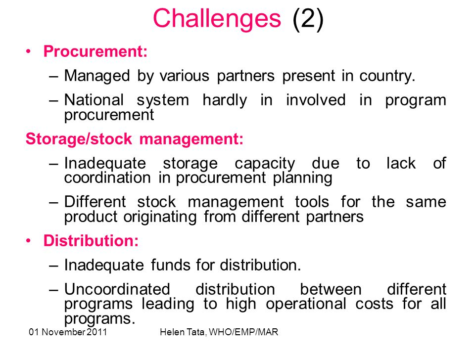 01 November 2011 Helen Tata, WHO/EMP/MAR Challenges (2) Procurement: –Managed by various partners present in country.