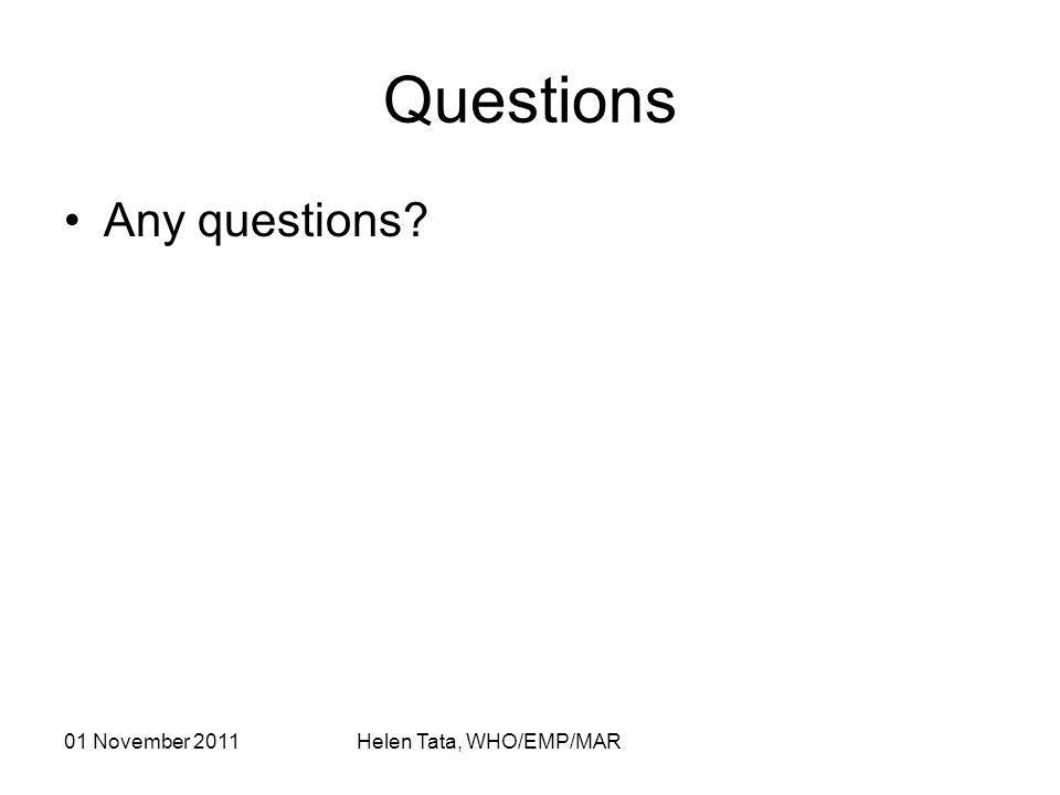 01 November 2011 Helen Tata, WHO/EMP/MAR Questions Any questions