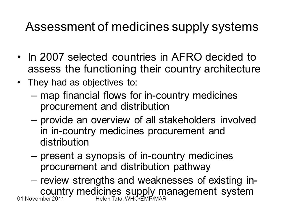 01 November 2011 Helen Tata, WHO/EMP/MAR Assessment of medicines supply systems In 2007 selected countries in AFRO decided to assess the functioning their country architecture They had as objectives to: –map financial flows for in-country medicines procurement and distribution –provide an overview of all stakeholders involved in in-country medicines procurement and distribution –present a synopsis of in-country medicines procurement and distribution pathway –review strengths and weaknesses of existing in- country medicines supply management system