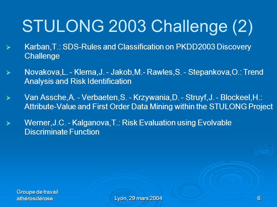Groupe de travail athéroscléroseLyon, 29 mars 20046 STULONG 2003 Challenge (2)   Karban,T.: SDS-Rules and Classification on PKDD2003 Discovery Challenge   Novakova,L.