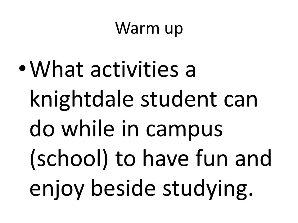Warm up What activities a knightdale student can do while in campus (school) to have fun and enjoy beside studying.