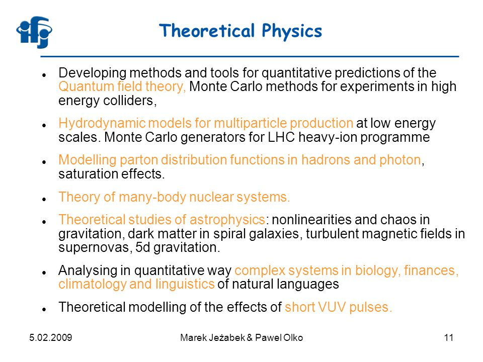 5.02.2009Marek Jeżabek & Pawel Olko11 Theoretical Physics Developing methods and tools for quantitative predictions of the Quantum field theory, Monte Carlo methods for experiments in high energy colliders, Hydrodynamic models for multiparticle production at low energy scales.