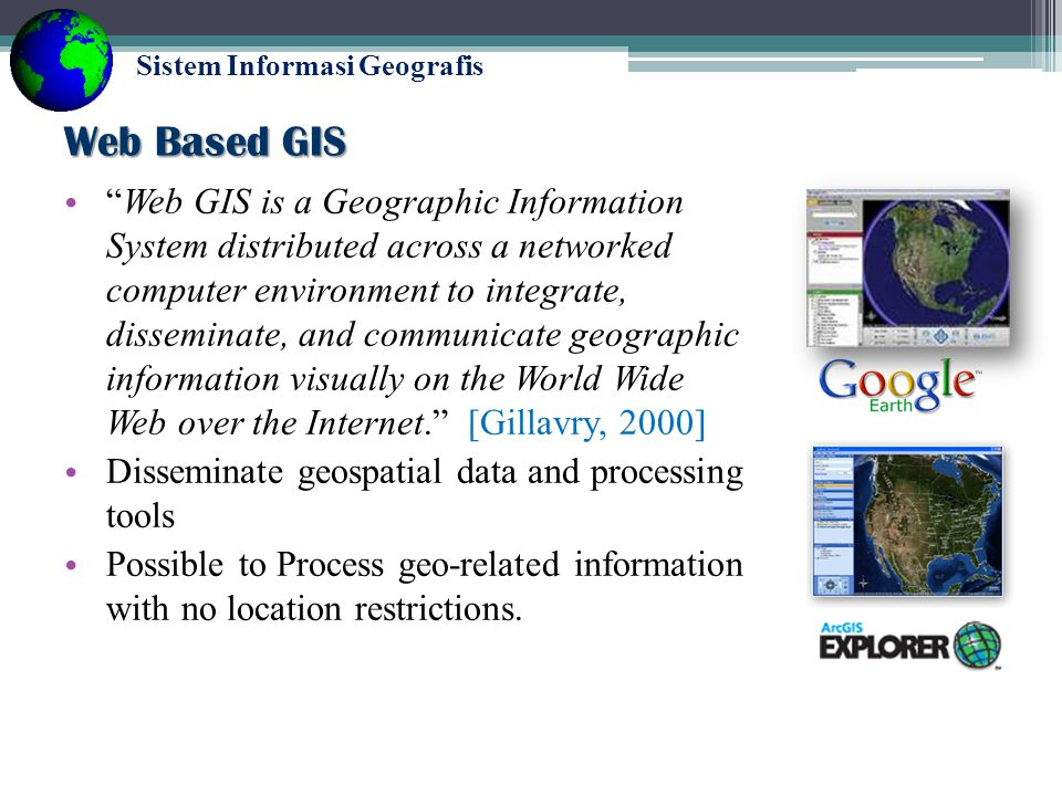 Sistem Informasi Geografis Desktop GIS Advantages ▫ You have all the data and processing at your station Disadvantages ▫ You must invest in the processor and storage space ▫ Data and maps are not easily shared