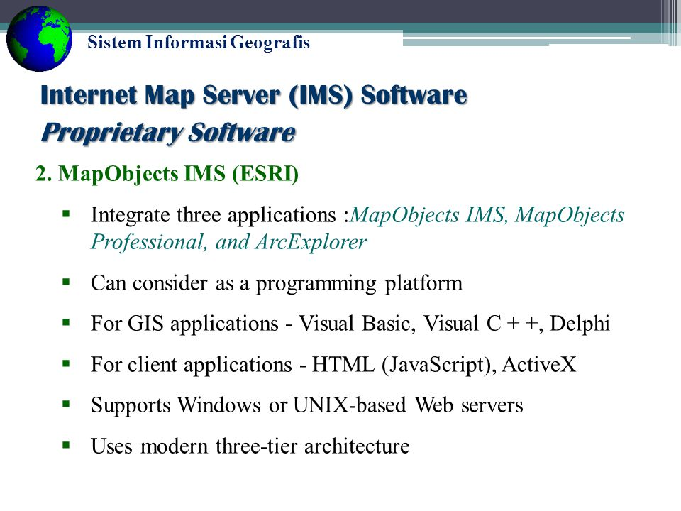 Sistem Informasi Geografis Proprietary Software 1.ArcView IMS (ESRI)  Extension of ESRI's Desktop-GIS application- ArcView  One of the first availab
