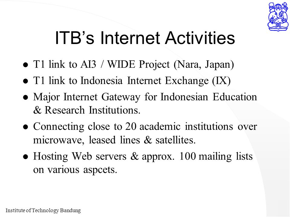 Institute of Technology Bandung ITB's Internet Activities l T1 link to AI3 / WIDE Project (Nara, Japan) l T1 link to Indonesia Internet Exchange (IX)