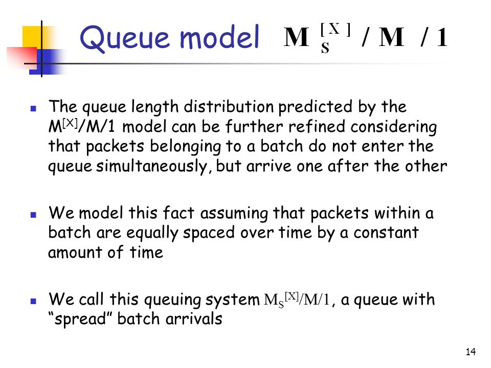 14 The queue length distribution predicted by the M [X] /M/1 model can be further refined considering that packets belonging to a batch do not enter the queue simultaneously, but arrive one after the other We model this fact assuming that packets within a batch are equally spaced over time by a constant amount of time We call this queuing system M S [X] /M/1, a queue with spread batch arrivals Queue model