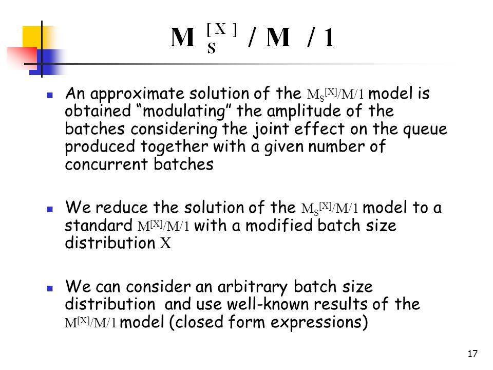 17 An approximate solution of the M S [X] /M/1 model is obtained modulating the amplitude of the batches considering the joint effect on the queue produced together with a given number of concurrent batches We reduce the solution of the M S [X] /M/1 model to a standard M [X] /M/1 with a modified batch size distribution X We can consider an arbitrary batch size distribution and use well-known results of the M [X] /M/1 model (closed form expressions)