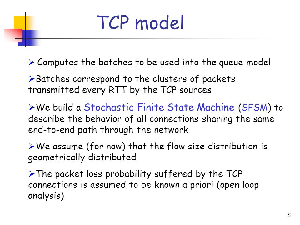 8 TCP model  Computes the batches to be used into the queue model  Batches correspond to the clusters of packets transmitted every RTT by the TCP sources  We build a Stochastic Finite State Machine (SFSM) to describe the behavior of all connections sharing the same end-to-end path through the network  We assume (for now) that the flow size distribution is geometrically distributed  The packet loss probability suffered by the TCP connections is assumed to be known a priori (open loop analysis)