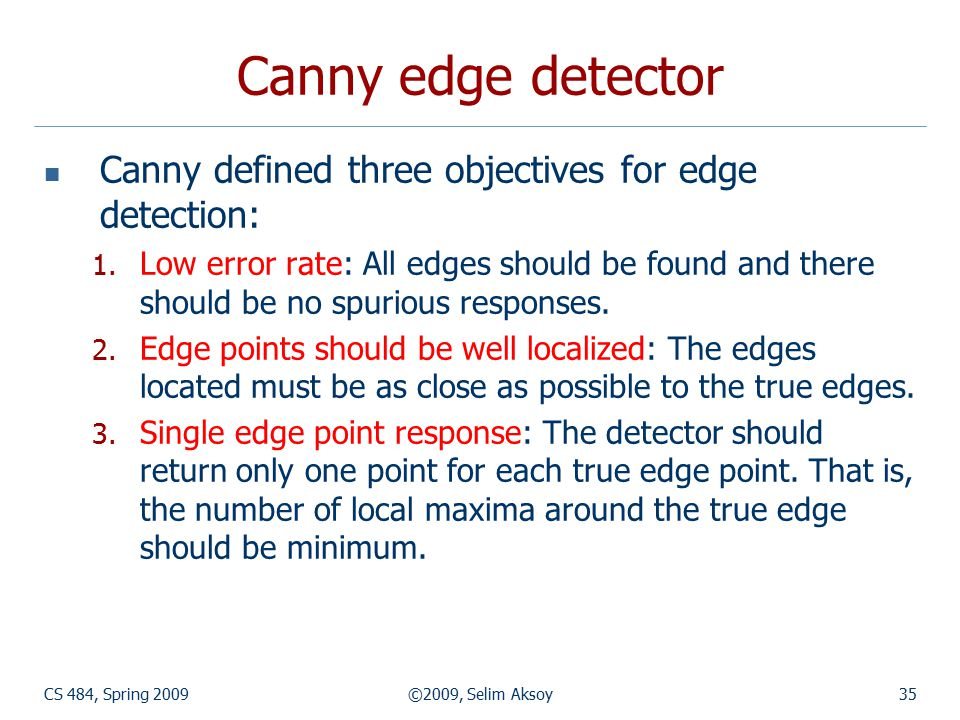 CS 484, Spring 2009©2009, Selim Aksoy35 Canny edge detector Canny defined three objectives for edge detection: 1. Low error rate: All edges should be