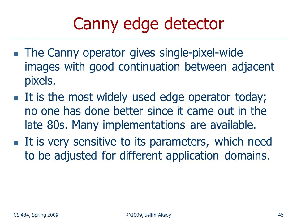 CS 484, Spring 2009©2009, Selim Aksoy45 Canny edge detector The Canny operator gives single-pixel-wide images with good continuation between adjacent