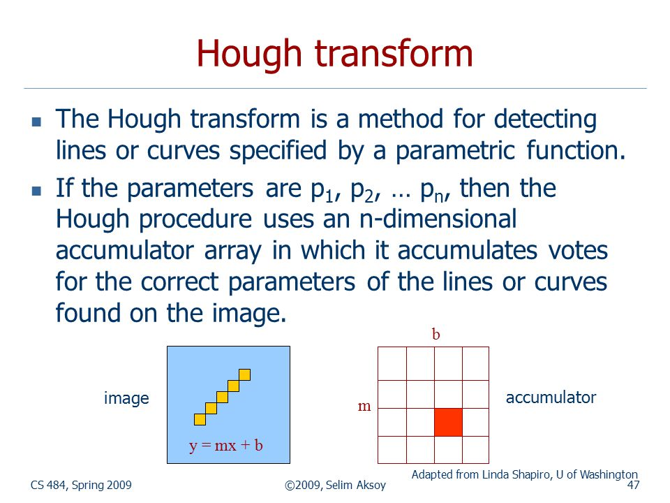CS 484, Spring 2009©2009, Selim Aksoy47 Hough transform The Hough transform is a method for detecting lines or curves specified by a parametric functi