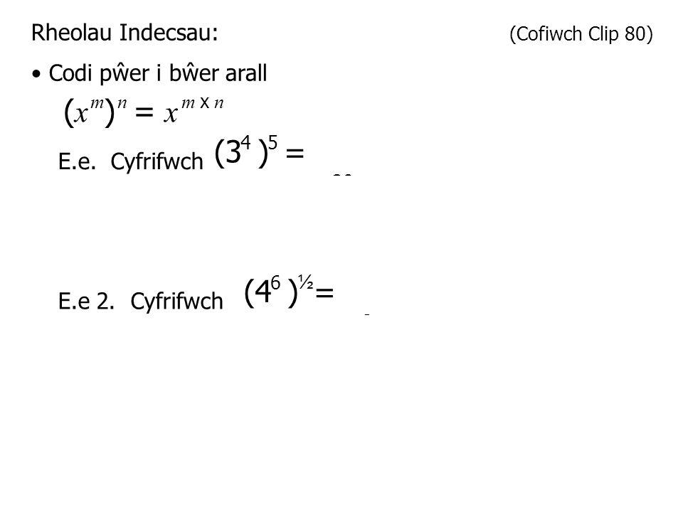 Rheolau Indecsau: (Cofiwch Clip 80) Codi pŵer i bŵer arall ( x ) mn = x m x n E.e.