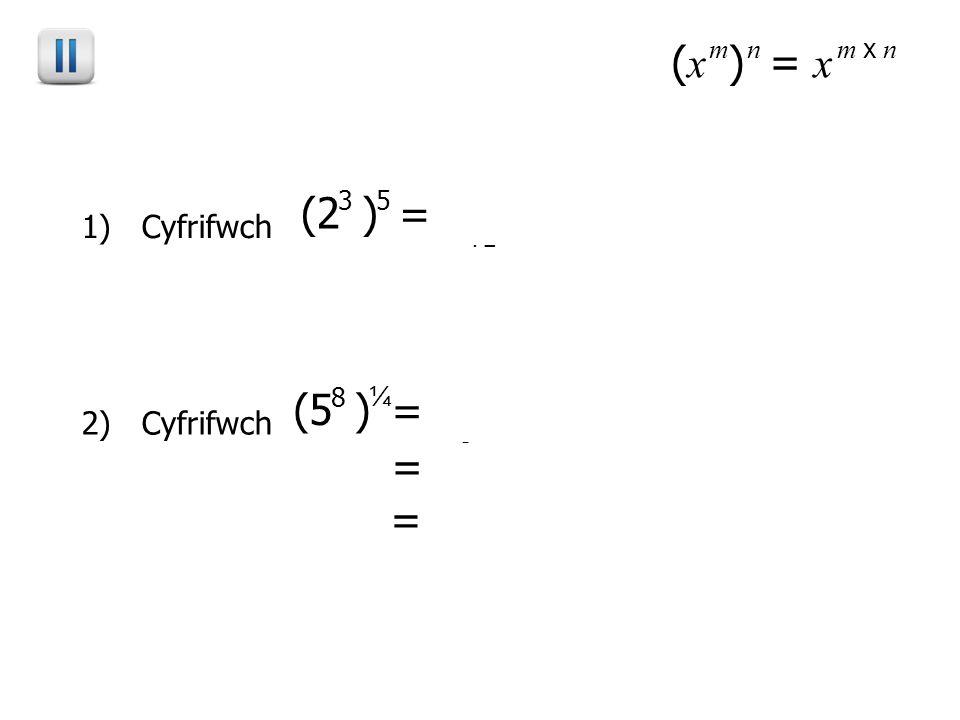 ( x ) mn = x m x n 1) Cyfrifwch (2 ) 35 = 2 3 x 53 x 5 15 = 32768 2) Cyfrifwch (5 ) 8 ¼ = 5 8 x ¼8 x ¼ 2 = 25