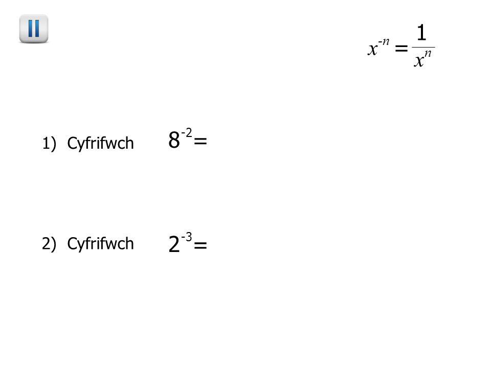 1) Cyfrifwch 2) Cyfrifwch x -n = 1 x n 8 -2 = 1 8 2 = 1 64 2 -3 = 1 2 3 = 1 8