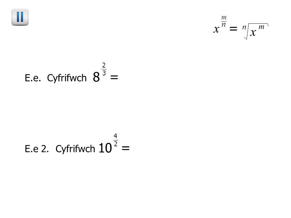 E.e. Cyfrifwch E.e 2. Cyfrifwch x n = x m m n 8 3 = 8 2 2 3 = 64 3 = 4 10 2 = 4 4 2 = 2 = 100 10000