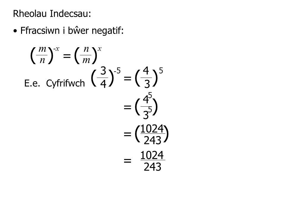 ( ) - 5 4 = 3 3 4 5 Rheolau Indecsau: Ffracsiwn i bŵer negatif: E.e.