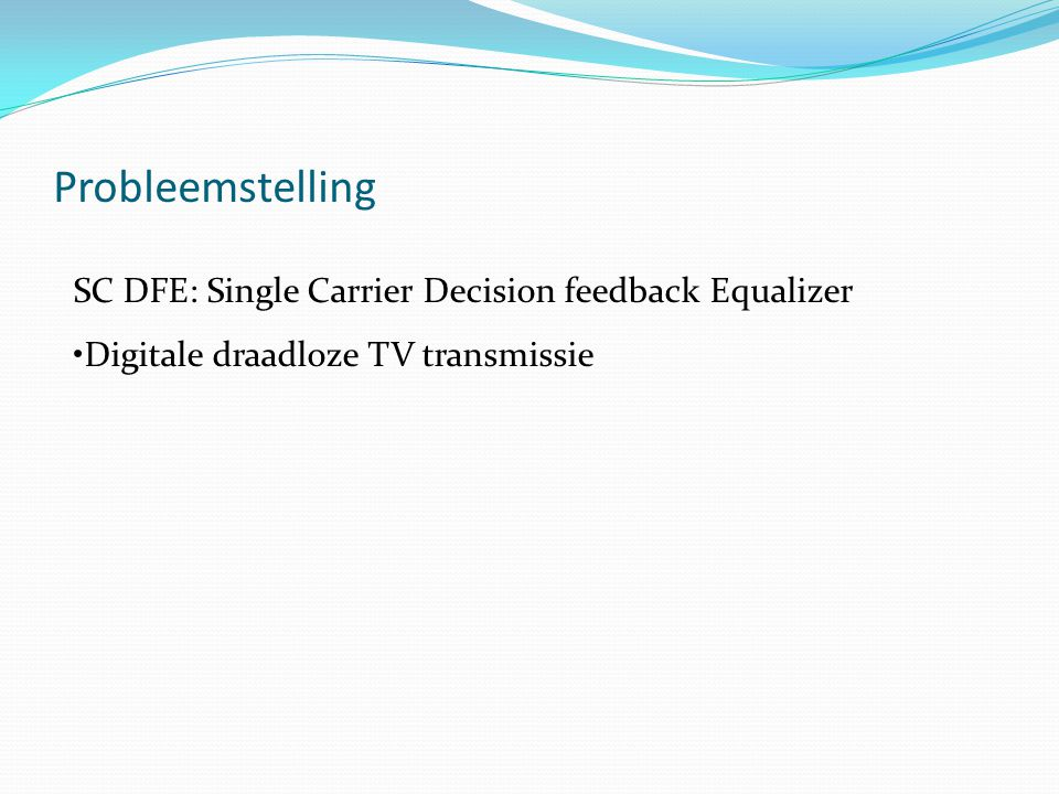 Probleemstelling SC DFE: Single Carrier Decision feedback Equalizer Digitale draadloze TV transmissie