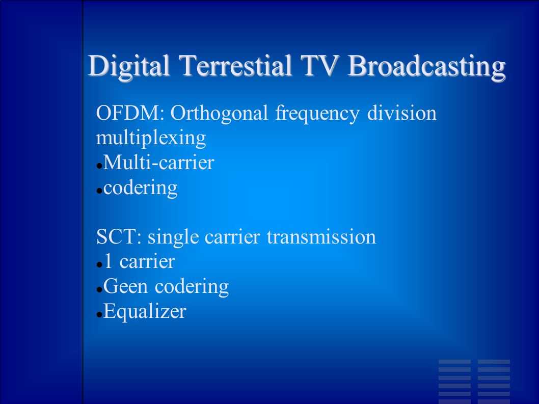Digital Terrestial TV Broadcasting OFDM: Orthogonal frequency division multiplexing Multi-carrier codering SCT: single carrier transmission 1 carrier Geen codering Equalizer