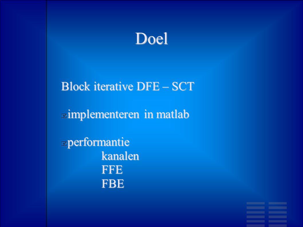 Doel Block iterative DFE – SCT  implementeren in matlab  performantie kanalen FFE FBE