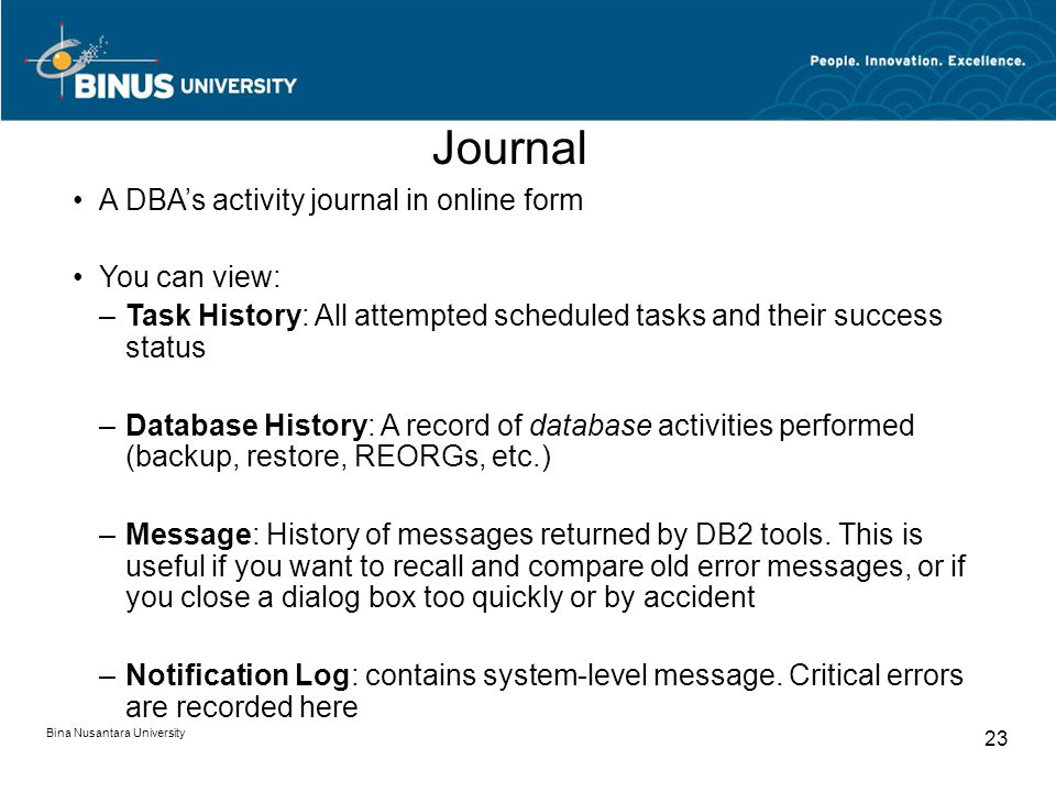 Bina Nusantara University 23 A DBA's activity journal in online form You can view: –Task History: All attempted scheduled tasks and their success status –Database History: A record of database activities performed (backup, restore, REORGs, etc.) –Message: History of messages returned by DB2 tools.