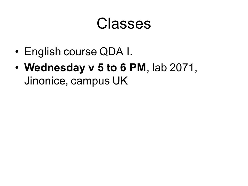 Classes English course QDA I. Wednesday v 5 to 6 PM, lab 2071, Jinonice, campus UK