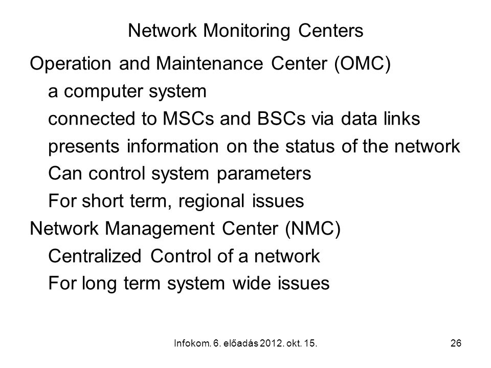 Infokom. 6. előadás 2012. okt. 15.26 Network Monitoring Centers Operation and Maintenance Center (OMC) a computer system connected to MSCs and BSCs vi