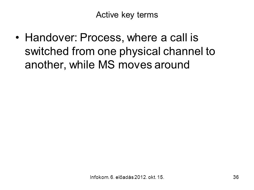 Infokom. 6. előadás 2012. okt. 15.36 Active key terms Handover: Process, where a call is switched from one physical channel to another, while MS moves