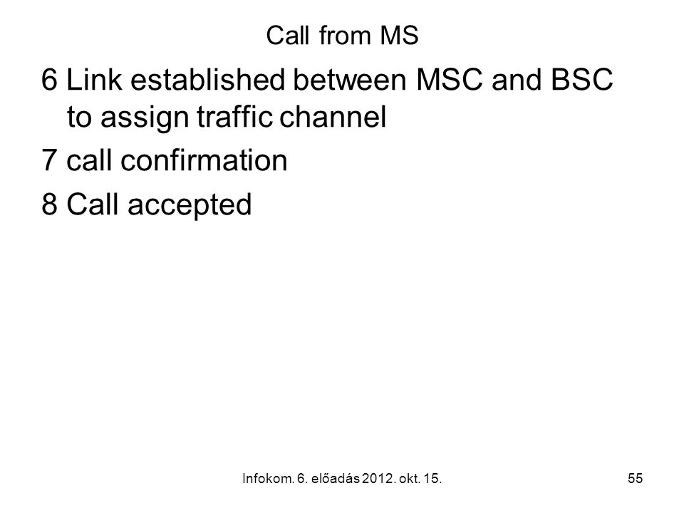 Infokom. 6. előadás 2012. okt. 15.55 Call from MS 6 Link established between MSC and BSC to assign traffic channel 7 call confirmation 8 Call accepted