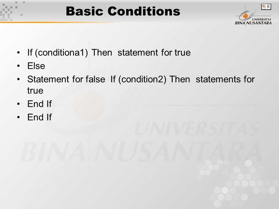 Basic Conditions If (conditiona1) Then statement for true Else Statement for false If (condition2) Then statements for true End If