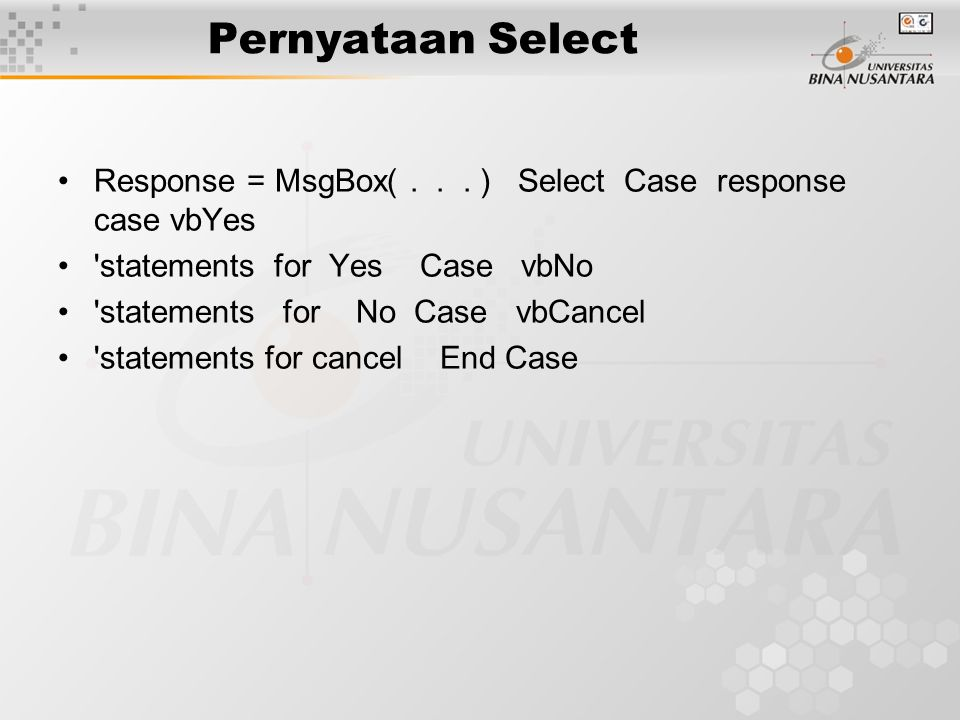 Pernyataan Select Response = MsgBox(... ) Select Case response case vbYes 'statements for Yes Case vbNo 'statements for No Case vbCancel 'statements f
