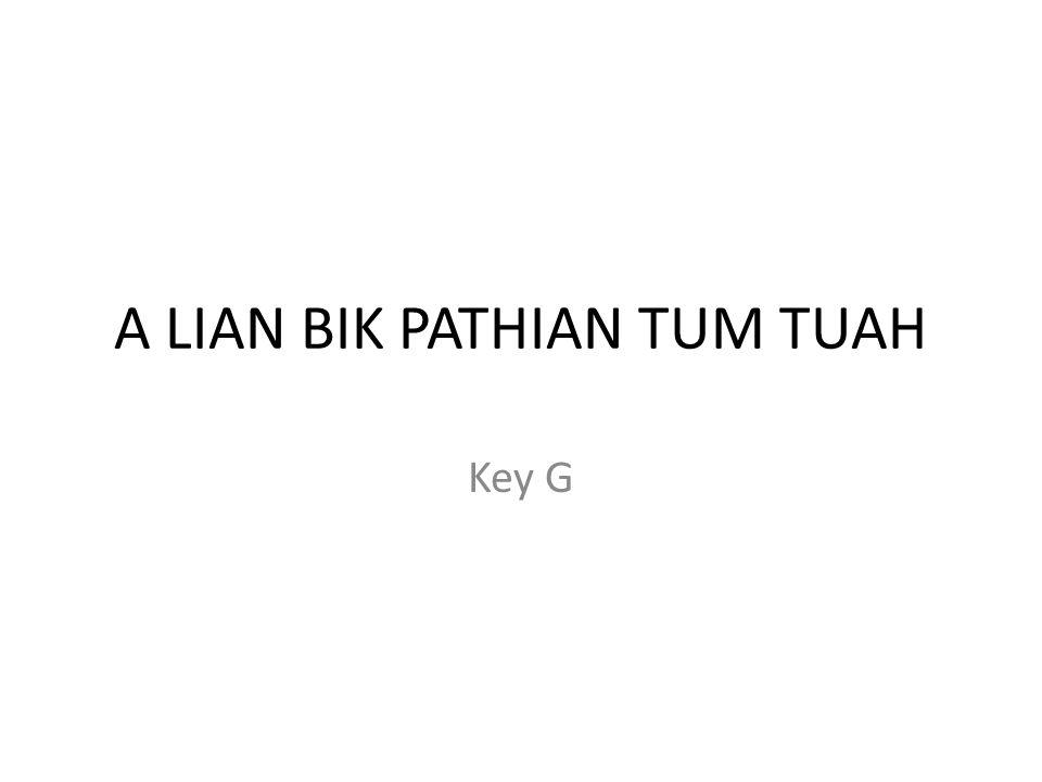 A LIAN BIK PATHIAN TUM TUAH Key G