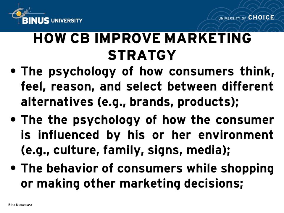 Bina Nusantara HOW CB IMPROVE MARKETING STRATGY The psychology of how consumers think, feel, reason, and select between different alternatives (e.g., brands, products); The the psychology of how the consumer is influenced by his or her environment (e.g., culture, family, signs, media); The behavior of consumers while shopping or making other marketing decisions;